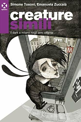 Simone Tosoni - Creature simili. Il dark a Milano negli anni Ottanta