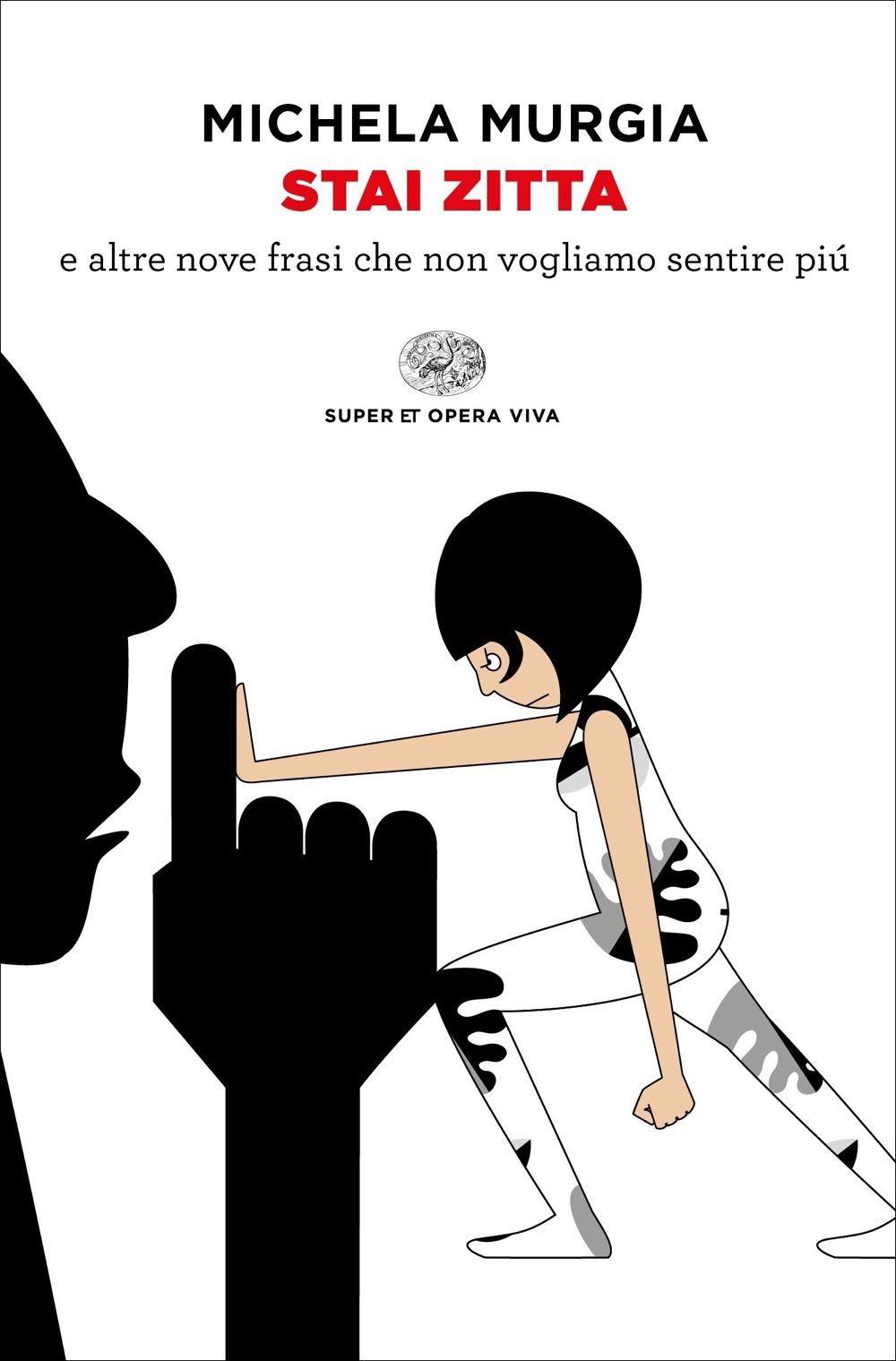Stai zitta (e altre nove frasi che non vogliamo sentire più) firmato per Einaudi da Michela Murgia, che evidenzia il legame mortificante che esiste tra le ingiustizie che viviamo e le parole che sentiamo